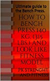 How to Bench Press 140 kg. (315 lbs.) and look like fitness model: Ultimate guide to the Bench Press. (English Edition)