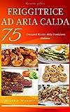 Ricette Veloci: Friggitrice ad aria calda - 75 Croccanti ricette della tradizione italiana