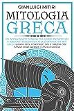 MITOLOGIA GRECA: Un Affascinante Viaggio tra Storie Incantevoli e Racconti Leggendari alla Scoperta dei Miti Greci. Scopri Miti, Leggende, Dei e Mostri che hanno Reso Grande l'Antica Grecia
