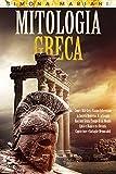 MITOLOGIA GRECA: Come i Miti Greci Hanno Influenzato la Società Moderna. Accattivanti Racconti Senza Tempo di un Mondo Epico e Magico tra Divinità Capricciose e Battaglie Memorabili